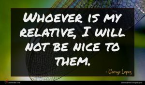 George Lopez quote : Whoever is my relative ...