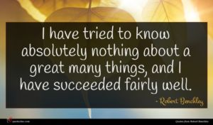 Robert Benchley quote : I have tried to ...