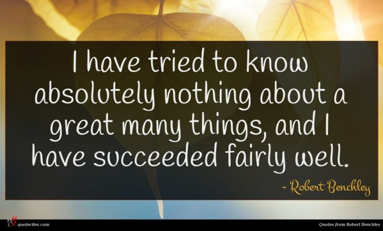 I have tried to know absolutely nothing about a great many things, and I have succeeded fairly well.