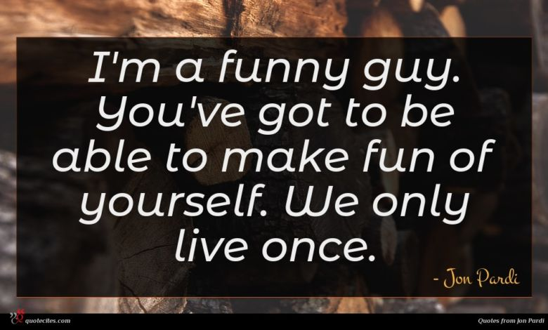 I'm a funny guy. You've got to be able to make fun of yourself. We only live once.
