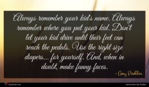 Amy Poehler quote : Always remember your kid's ...