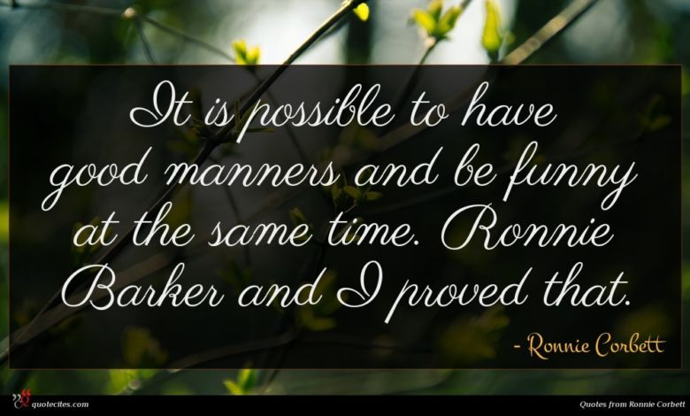 It is possible to have good manners and be funny at the same time. Ronnie Barker and I proved that.