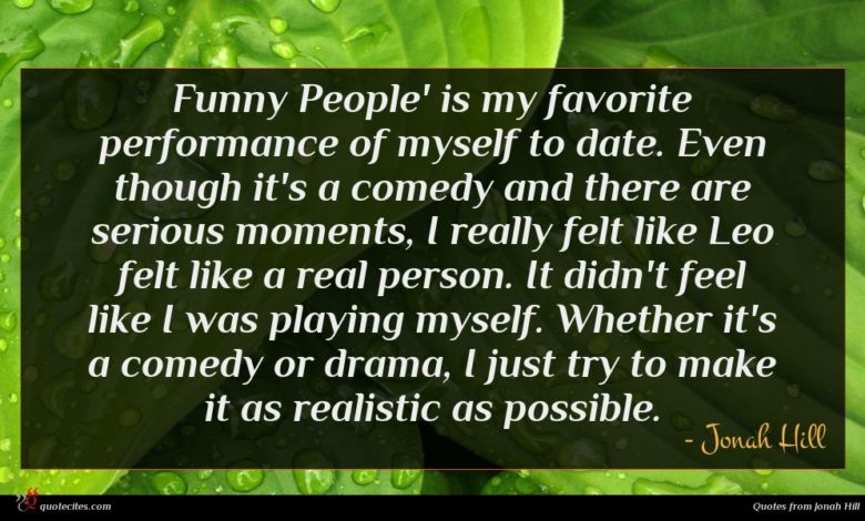 Funny People' is my favorite performance of myself to date. Even though it's a comedy and there are serious moments, I really felt like Leo felt like a real person. It didn't feel like I was playing myself. Whether it's a comedy or drama, I just try to make it as realistic as possible.