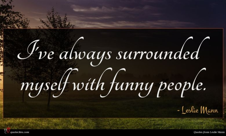 I've always surrounded myself with funny people.
