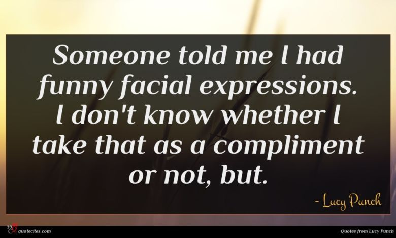 Someone told me I had funny facial expressions. I don't know whether I take that as a compliment or not, but.