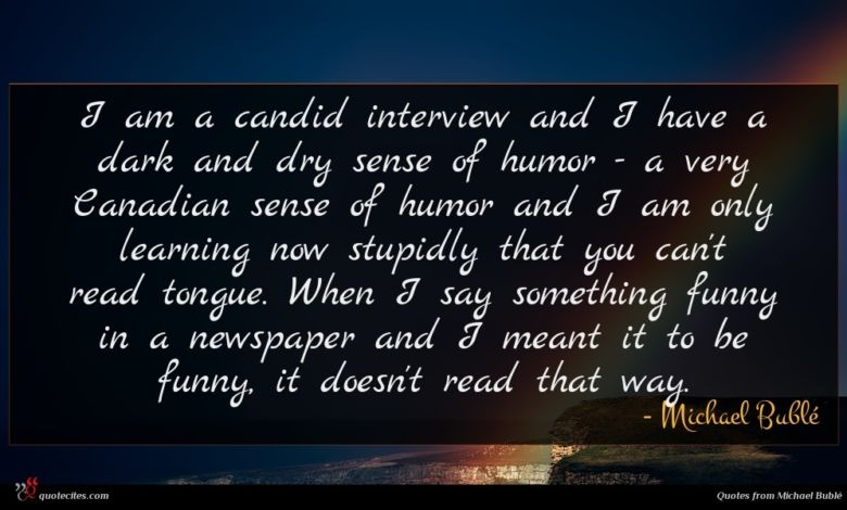 I am a candid interview and I have a dark and dry sense of humor - a very Canadian sense of humor and I am only learning now stupidly that you can't read tongue. When I say something funny in a newspaper and I meant it to be funny, it doesn't read that way.