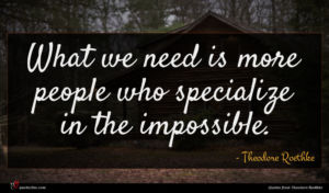 Theodore Roethke quote : What we need is ...