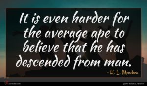H. L. Mencken quote : It is even harder ...