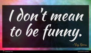 Yogi Berra quote : I don't mean to ...