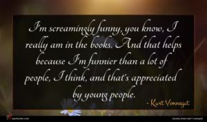 Kurt Vonnegut quote : I'm screamingly funny you ...