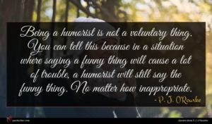 P. J. O'Rourke quote : Being a humorist is ...