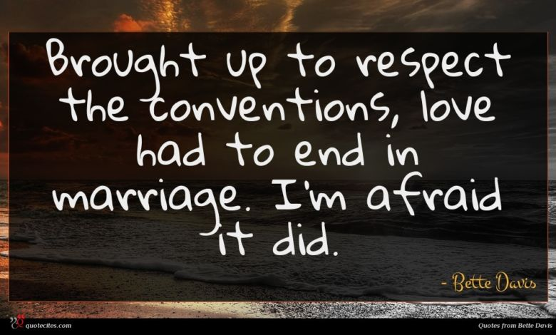 Brought up to respect the conventions, love had to end in marriage. I'm afraid it did.