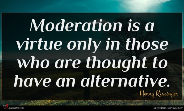 Moderation is a virtue only in those who are thought to have an alternative.