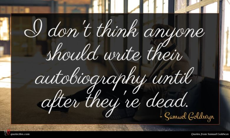 I don't think anyone should write their autobiography until after they're dead.