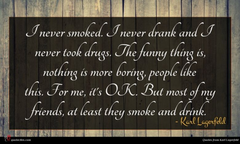 I never smoked. I never drank and I never took drugs. The funny thing is, nothing is more boring, people like this. For me, it's OK. But most of my friends, at least they smoke and drink.