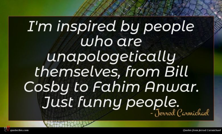 I'm inspired by people who are unapologetically themselves, from Bill Cosby to Fahim Anwar. Just funny people.