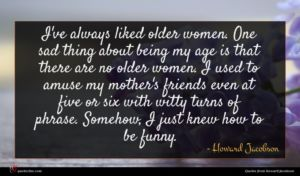 Howard Jacobson quote : I've always liked older ...