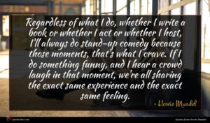 Howie Mandel quote : Regardless of what I ...