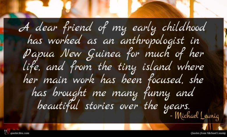 A dear friend of my early childhood has worked as an anthropologist in Papua New Guinea for much of her life, and from the tiny island where her main work has been focused, she has brought me many funny and beautiful stories over the years.