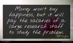Bill Vaughan quote : Money won't buy happiness ...
