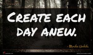 Morihei Ueshiba quote : Create each day anew ...