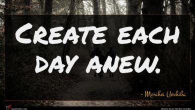 Photo of Morihei Ueshiba quote : Create each day anew …