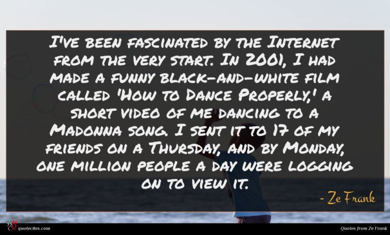 I've been fascinated by the Internet from the very start. In 2001, I had made a funny black-and-white film called 'How to Dance Properly,' a short video of me dancing to a Madonna song. I sent it to 17 of my friends on a Thursday, and by Monday, one million people a day were logging on to view it.