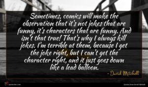 David Mitchell quote : Sometimes comics will make ...