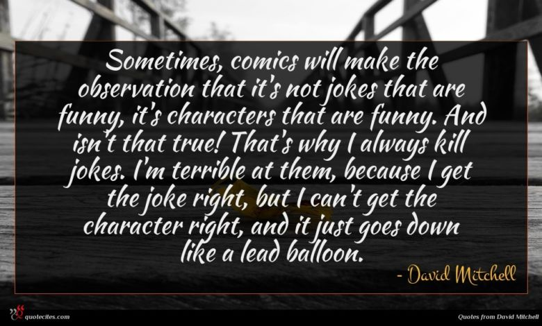 Sometimes, comics will make the observation that it's not jokes that are funny, it's characters that are funny. And isn't that true! That's why I always kill jokes. I'm terrible at them, because I get the joke right, but I can't get the character right, and it just goes down like a lead balloon.