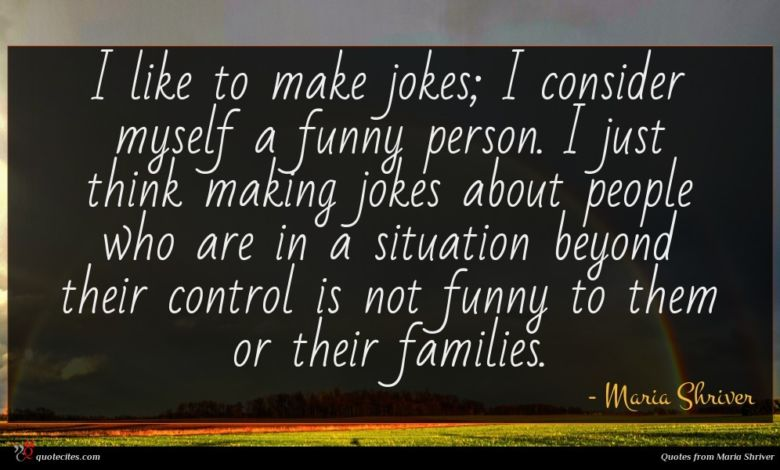 I like to make jokes; I consider myself a funny person. I just think making jokes about people who are in a situation beyond their control is not funny to them or their families.