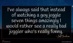 Jeff Dunham quote : I've always said that ...
