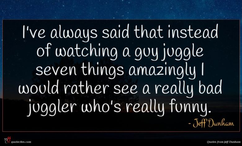 I've always said that instead of watching a guy juggle seven things amazingly I would rather see a really bad juggler who's really funny.