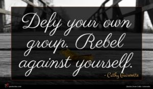 Cathy Guisewite quote : Defy your own group ...