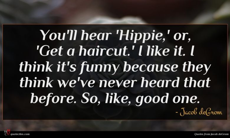 You'll hear 'Hippie,' or, 'Get a haircut.' I like it. I think it's funny because they think we've never heard that before. So, like, good one.