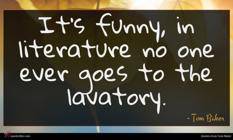 It's funny, in literature no one ever goes to the lavatory.