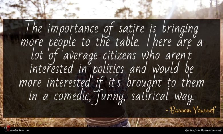 The importance of satire is bringing more people to the table. There are a lot of average citizens who aren't interested in politics and would be more interested if it's brought to them in a comedic, funny, satirical way.
