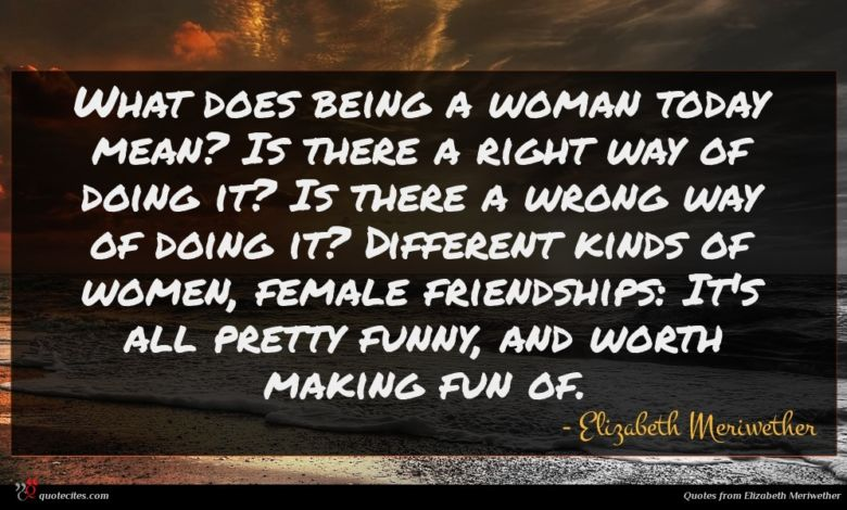 What does being a woman today mean? Is there a right way of doing it? Is there a wrong way of doing it? Different kinds of women, female friendships: It's all pretty funny, and worth making fun of.