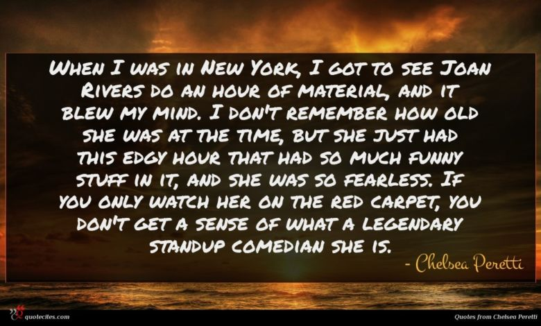 When I was in New York, I got to see Joan Rivers do an hour of material, and it blew my mind. I don't remember how old she was at the time, but she just had this edgy hour that had so much funny stuff in it, and she was so fearless. If you only watch her on the red carpet, you don't get a sense of what a legendary standup comedian she is.
