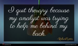 Richard Lewis quote : I quit therapy because ...