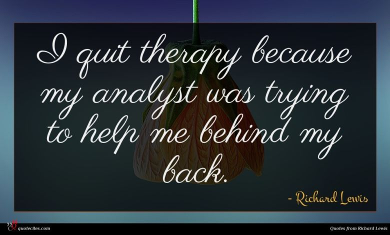 I quit therapy because my analyst was trying to help me behind my back.