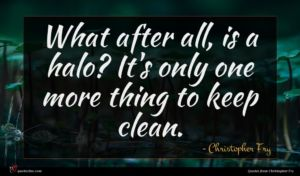 Christopher Fry quote : What after all is ...