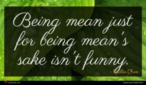 Kaitlin Olson quote : Being mean just for ...