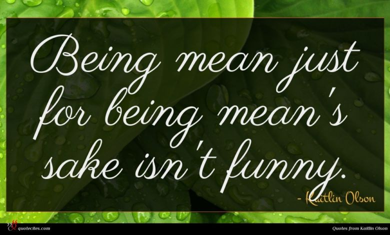 Being mean just for being mean's sake isn't funny.