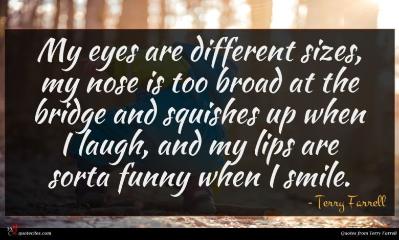 My eyes are different sizes, my nose is too broad at the bridge and squishes up when I laugh, and my lips are sorta funny when I smile.