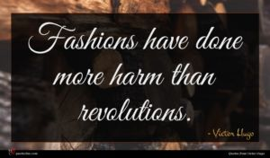 Victor Hugo quote : Fashions have done more ...