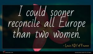 Louis XIV of France quote : I could sooner reconcile ...