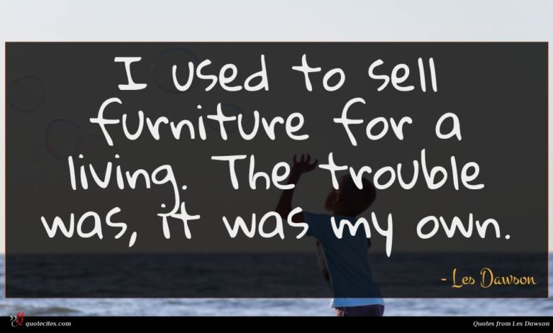 I used to sell furniture for a living. The trouble was, it was my own.
