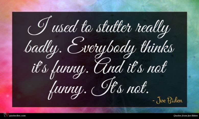 I used to stutter really badly. Everybody thinks it's funny. And it's not funny. It's not.