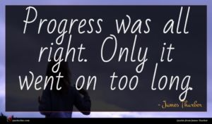 James Thurber quote : Progress was all right ...