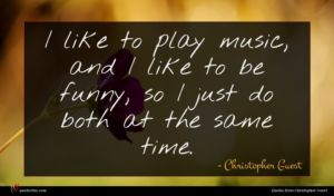 Christopher Guest quote : I like to play ...